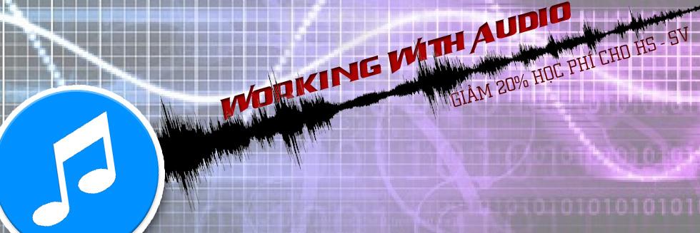 WORKING WITH AUDIO – BIÊN TẬP VÀ CHỈNH SỬA ÂM THANH